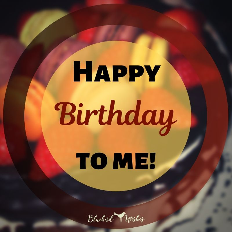 happy birthday to me happy birthday wishes for myself Happy birthday wishes for myself happy birthday to me